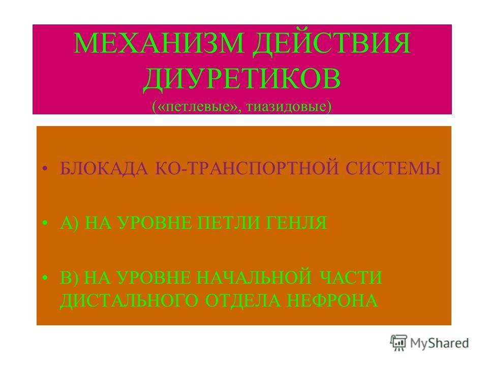 МЕХАНИЗМ ДЕЙСТВИЯ ДИУРЕТИКОВ («петлевые», тиазидовые) БЛОКАДА КО-ТРАНСПОРТНОЙ СИСТЕМЫ А) НА УРОВНЕ ПЕТЛИ ГЕНЛЯ В) НА УРОВНЕ НАЧАЛЬНОЙ ЧАСТИ ДИСТАЛЬНОГО ОТДЕЛА НЕФРОНА