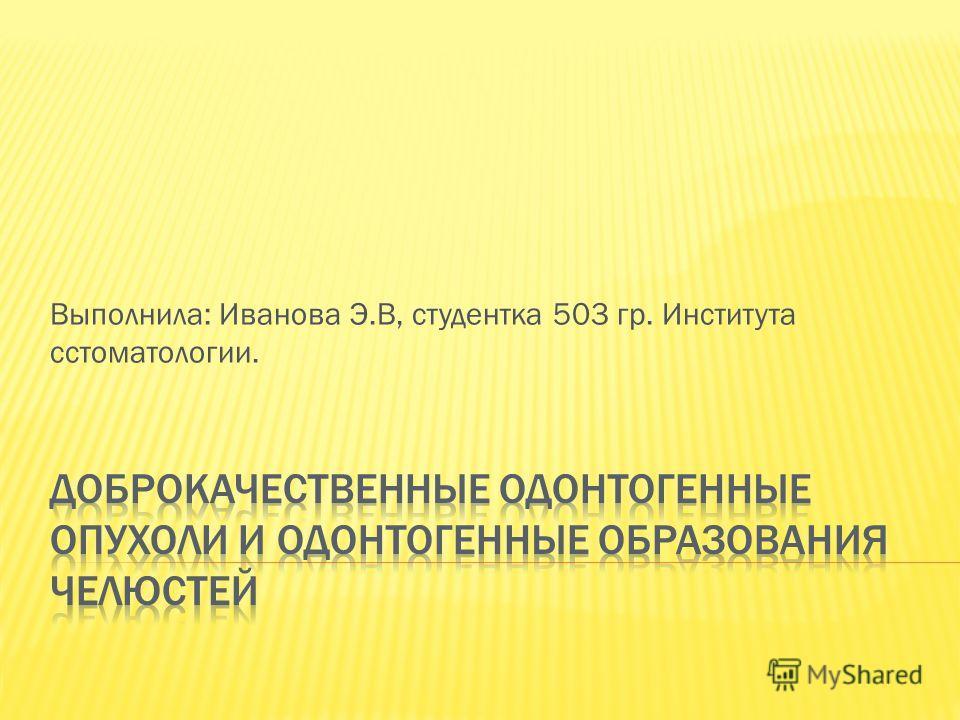 Выполнила: Иванова Э.В, студентка 503 гр. Института сстоматологии.