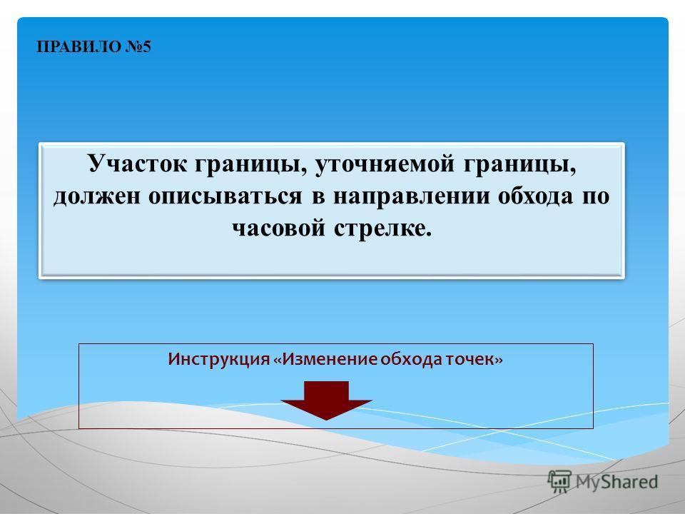 Участок границы, уточняемой границы, должен описываться в направлении обхода по часовой стрелке. Инструкция «Изменение обхода точек» ПРАВИЛО 5