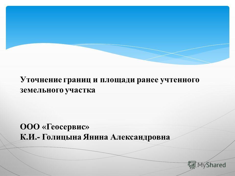 Уточнение границ и площади ранее учтенного земельного участка ООО «Геосервис» К.И.- Голицына Янина Александровна