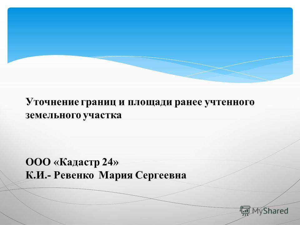 Уточнение границ и площади ранее учтенного земельного участка ООО «Кадастр 24» К.И.- Ревенко Мария Сергеевна