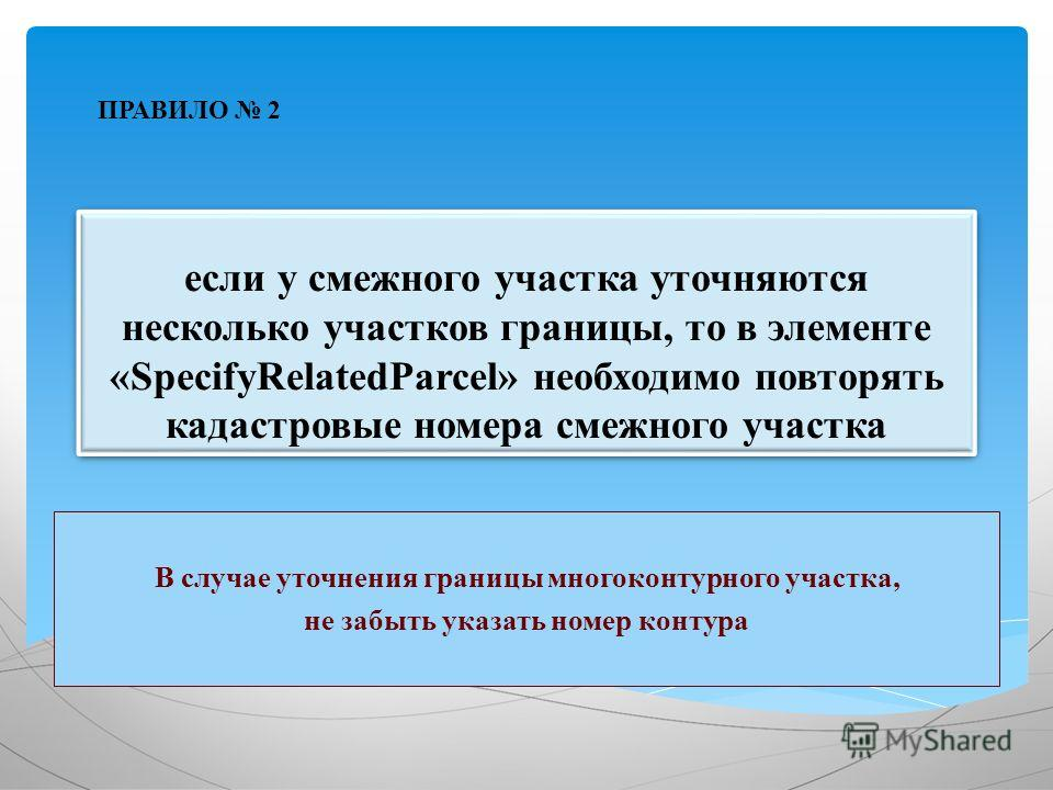 если у смежного участка уточняются несколько участков границы, то в элементе «SpecifyRelatedParcel» необходимо повторять кадастровые номера смежного участка В случае уточнения границы многоконтурного участка, не забыть указать номер контура ПРАВИЛО 2