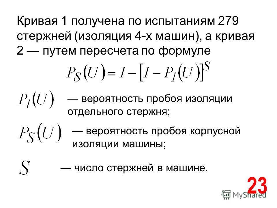 23 Кривая 1 получена по испытаниям 279 стержней (изоляция 4-х машин), а кривая 2 путем пересчета по формуле вероятность пробоя изоляции отдельного стержня; вероятность пробоя корпусной изоляции машины; число стержней в машине.