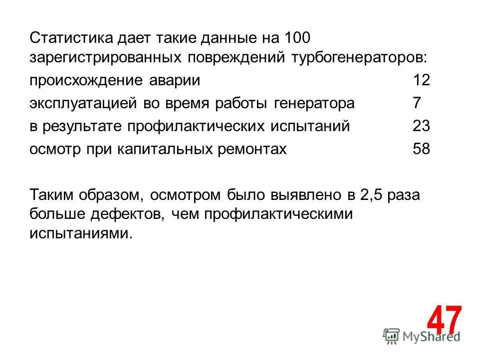 47 Статистика дает такие данные на 100 зарегистрированных повреждений турбогенераторов: происхождение аварии12 эксплуатацией во время работы генератора7 в результате профилактических испытаний23 осмотр при капитальных ремонтах58 Таким образом, осмотр