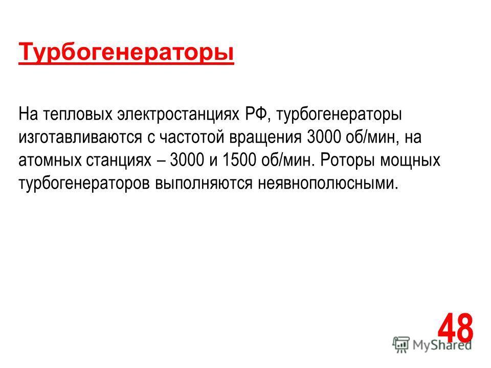 48 Турбогенераторы На тепловых электростанциях РФ, турбогенераторы изготавливаются с частотой вращения 3000 об/мин, на атомных станциях – 3000 и 1500 об/мин. Роторы мощных турбогенераторов выполняются неявнополюсными.