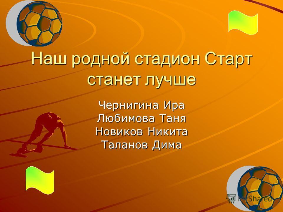Наш родной стадион Старт станет лучше Чернигина Ира Любимова Таня Новиков Никита Таланов Дима