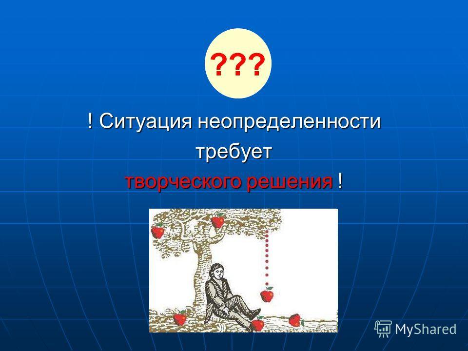 ! Ситуация неопределенности требует творческого решения ! ???