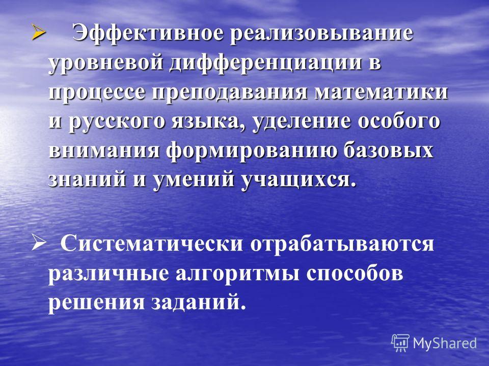 Эффективное реализовывание уровневой дифференциации в процессе преподавания математики и русского языка, уделение особого внимания формированию базовых знаний и умений учащихся. Эффективное реализовывание уровневой дифференциации в процессе преподава