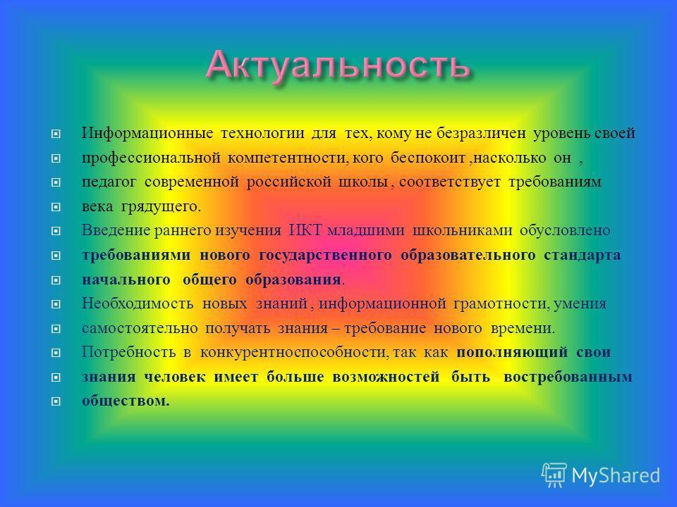 Информационные технологии для тех, кому не безразличен уровень своей профессиональной компетентности, кого беспокоит, насколько он, педагог современной российской школы, соответствует требованиям века грядущего. Введение раннего изучения ИКТ младшими