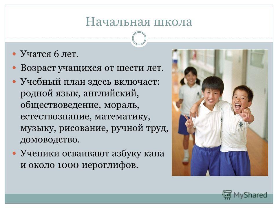 Начальная школа Учатся 6 лет. Возраст учащихся от шести лет. Учебный план здесь включает: родной язык, английский, обществоведение, мораль, естествознание, математику, музыку, рисование, ручной труд, домоводство. Ученики осваивают азбуку кана и около