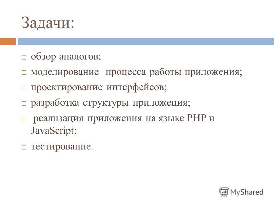 Задачи: обзор аналогов; моделирование процесса работы приложения; проектирование интерфейсов; разработка структуры приложения; реализация приложения на языке PHP и JavaScript; тестирование.