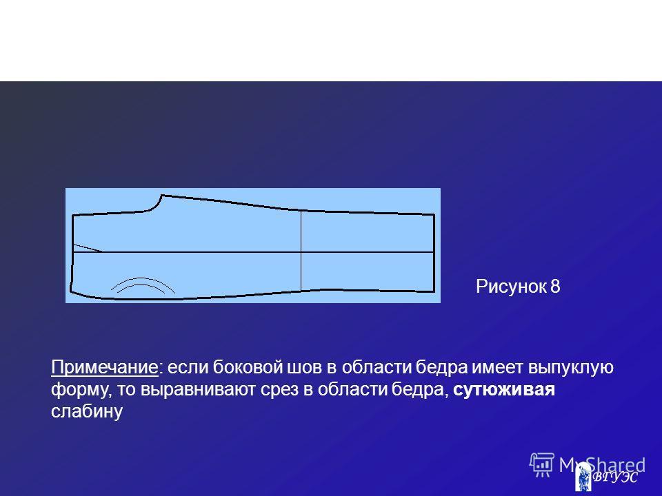 Рисунок 8 Примечание: если боковой шов в области бедра имеет выпуклую форму, то выравнивают срез в области бедра, сутюживая слабину