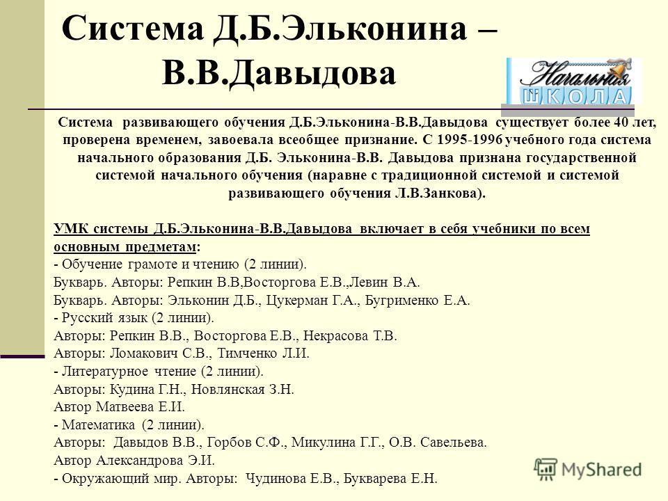Система развивающего обучения Д.Б.Эльконина-В.В.Давыдова существует более 40 лет, проверена временем, завоевала всеобщее признание. С 1995-1996 учебного года система начального образования Д.Б. Эльконина-В.В. Давыдова признана государственной системо