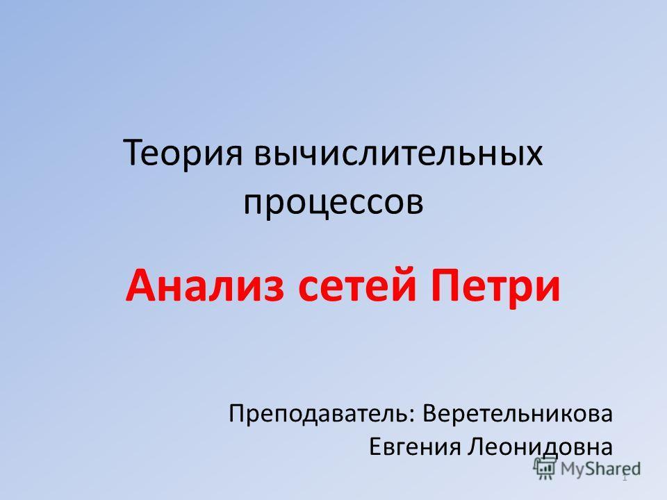 Теория вычислительных процессов Анализ сетей Петри Преподаватель: Веретельникова Евгения Леонидовна 1