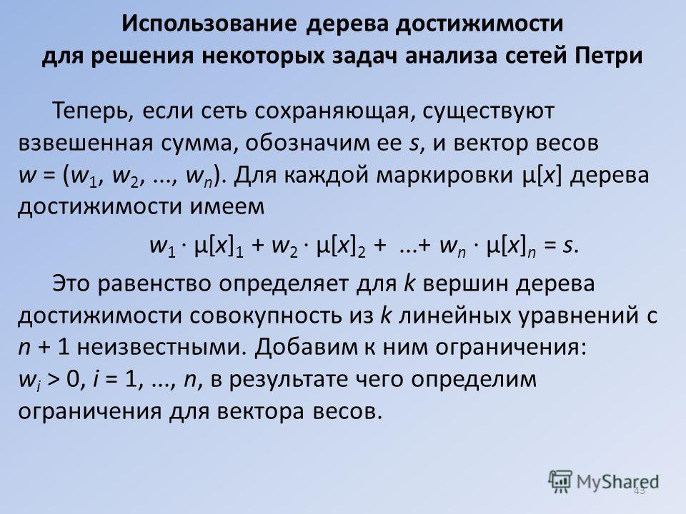 Использование дерева достижимости для решения некоторых задач анализа сетей Петри Теперь, если сеть сохраняющая, существуют взвешенная сумма, обозначим ее s, и вектор весов w = (w 1, w 2,..., w n ). Для каждой маркировки μ[х] дерева достижимости имее
