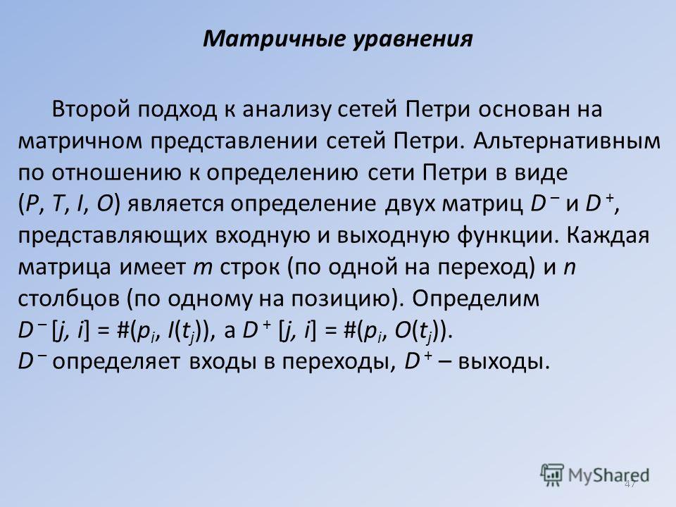 Матричные уравнения Второй подход к анализу сетей Петри основан на матричном представлении сетей Петри. Альтернативным по отношению к определению сети Петри в виде (Р, Т, I, О) является определение двух матриц D – и D +, представляющих входную и выхо