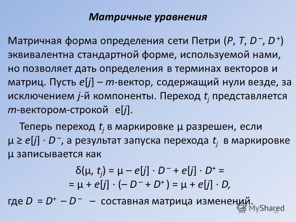 Матричные уравнения Матричная форма определения сети Петри (Р, Т, D –, D + ) эквивалентна стандартной форме, используемой нами, но позволяет дать определения в терминах векторов и матриц. Пусть e[j] – m-вектор, содержащий нули везде, за исключением j
