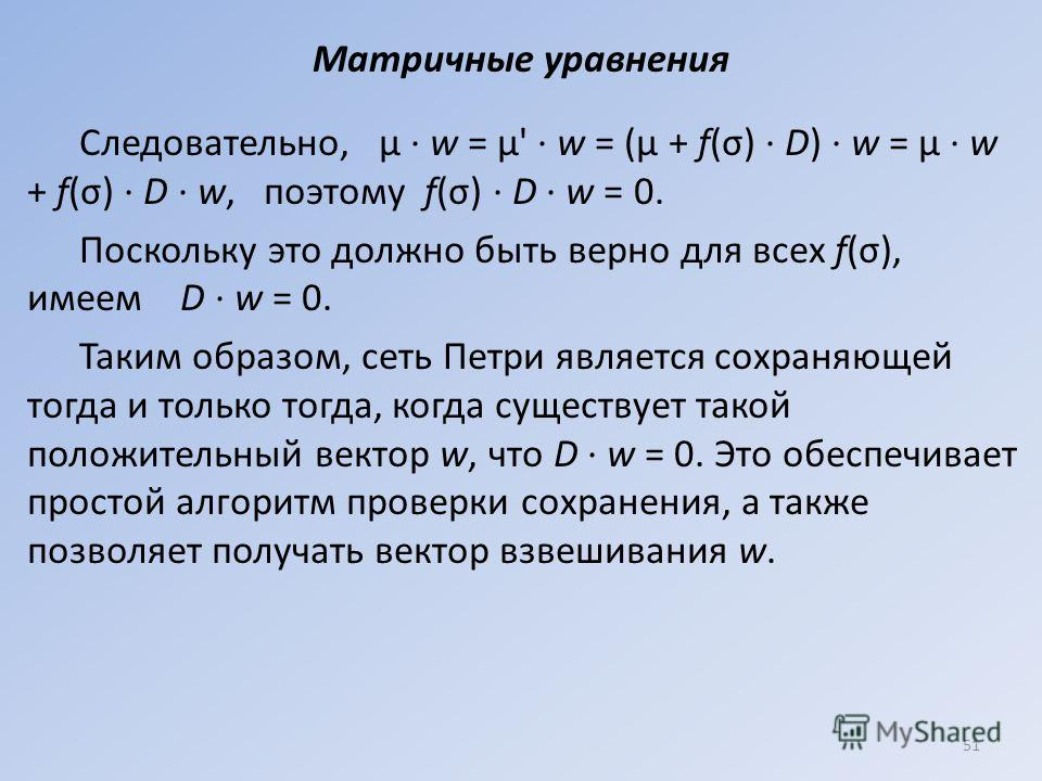 Матричные уравнения Следовательно, μ · w = μ' · w = (μ + f(σ) · D) · w = μ · w + f(σ) · D · w, поэтому f(σ) · D · w = 0. Поскольку это должно быть верно для всех f(σ), имеем D · w = 0. Таким образом, сеть Петри является сохраняющей тогда и только тог