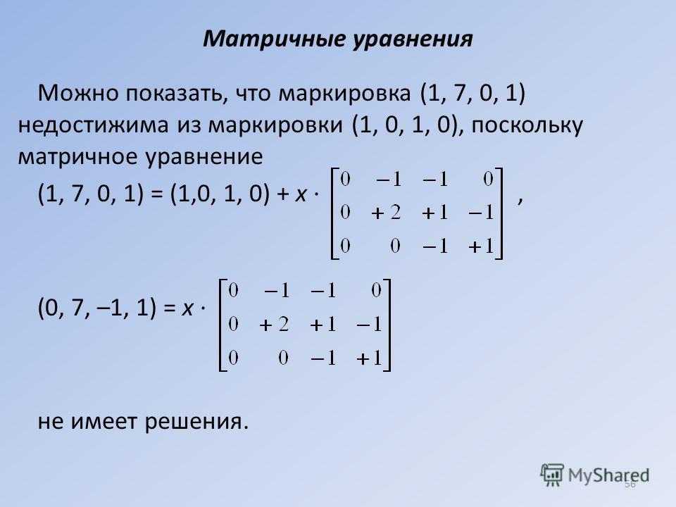 Матричные уравнения Можно показать, что маркировка (1, 7, 0, 1) недостижима из маркировки (1, 0, 1, 0), поскольку матричное уравнение (1, 7, 0, 1) = (1,0, 1, 0) + х ·, (0, 7, –1, 1) = х · не имеет решения. 56