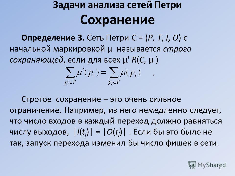Задачи анализа сетей Петри Сохранение Определение 3. Сеть Петри С = (Р, Т, I, О) с начальной маркировкой μ называется строго сохраняющей, если для всех μ' R(C, μ ). Строгое сохранение – это очень сильное ограничение. Например, из него немедленно след