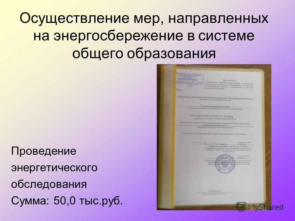 Осуществление мер, направленных на энергосбережение в системе общего образования Проведение энергетического обследования Сумма: 50,0 тыс.руб.