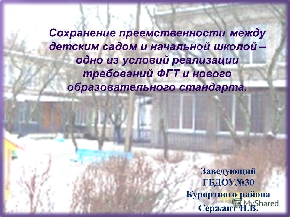 Заведующий ГБДОУ30 Курортного района Сержант Н.В. Сохранение преемственности между детским садом и начальной школой – одно из условий реализации требований ФГТ и нового образовательного стандарта.