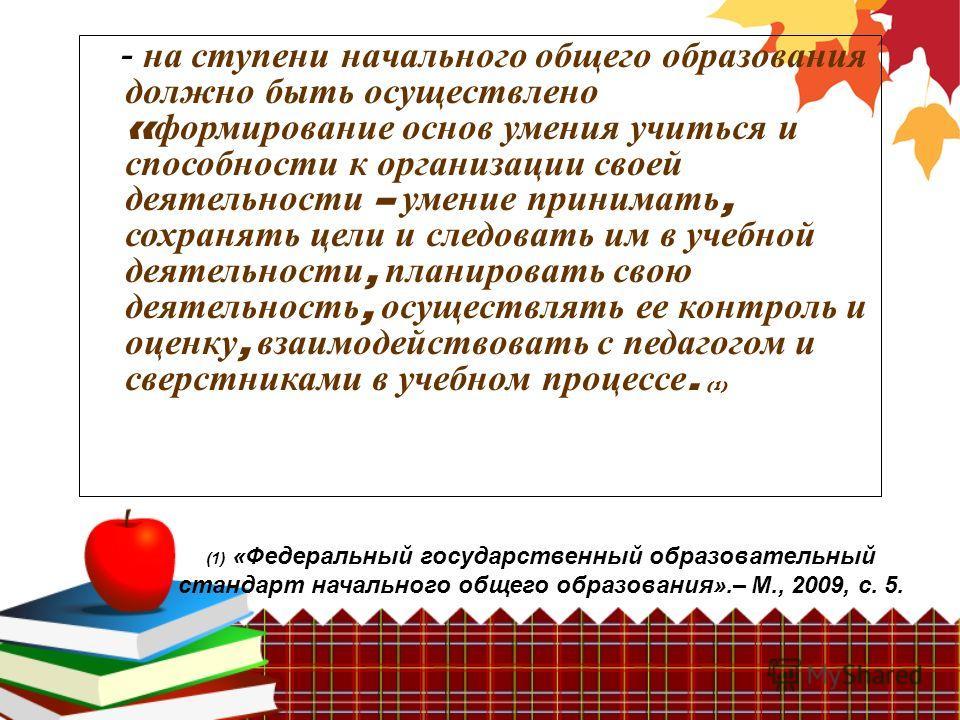 (1) «Федеральный государственный образовательный стандарт начального общего образования».– М., 2009, с. 5. - на ступени начального общего образования должно быть осуществлено « формирование основ умения учиться и способности к организации своей деяте