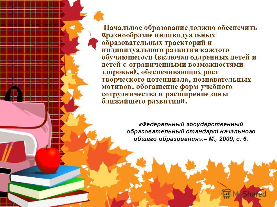 «Федеральный государственный образовательный стандарт начального общего образования».– М., 2009, с. 6. Начальное образование должно обеспечить « разнообразие индивидуальных образовательных траекторий и индивидуального развития каждого обучающегося (