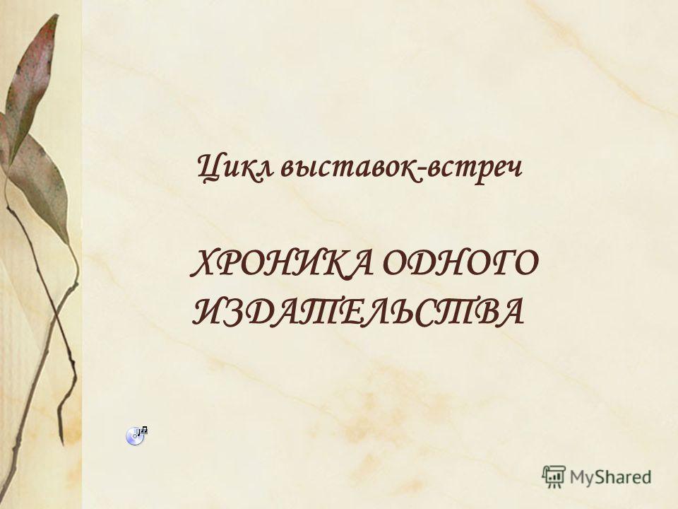 Цикл выставок-встреч ХРОНИКА ОДНОГО ИЗДАТЕЛЬСТВА
