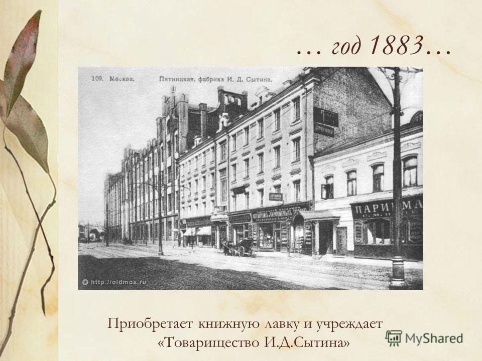 … год 1883… Приобретает книжную лавку и учреждает «Товарищество И.Д.Сытина»