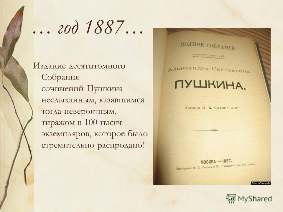 … год 1887… Издание десятитомного Собрания сочинений Пушкина неслыханным, казавшимся тогда невероятным, тиражом в 100 тысяч экземпляров, которое было стремительно распродано!