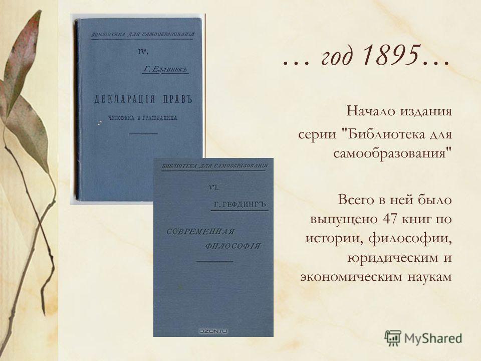 … год 1895… Начало издания серии Библиотека для самообразования Всего в ней было выпущено 47 книг по истории, философии, юридическим и экономическим наукам