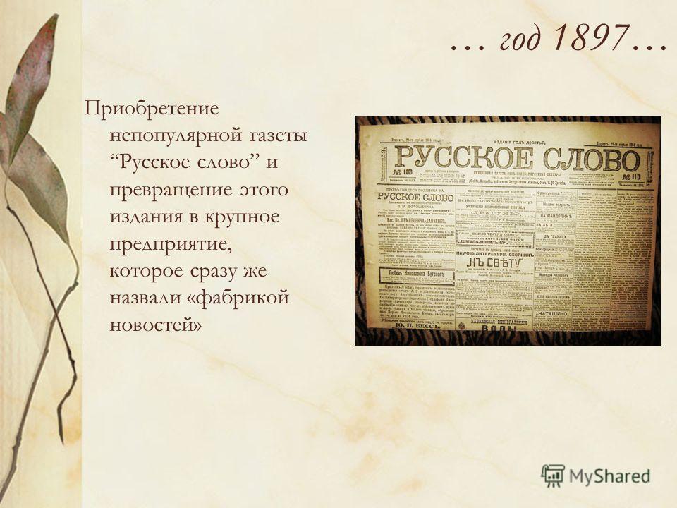 … год 1897… Приобретение непопулярной газеты Русское слово и превращение этого издания в крупное предприятие, которое сразу же назвали «фабрикой новостей»