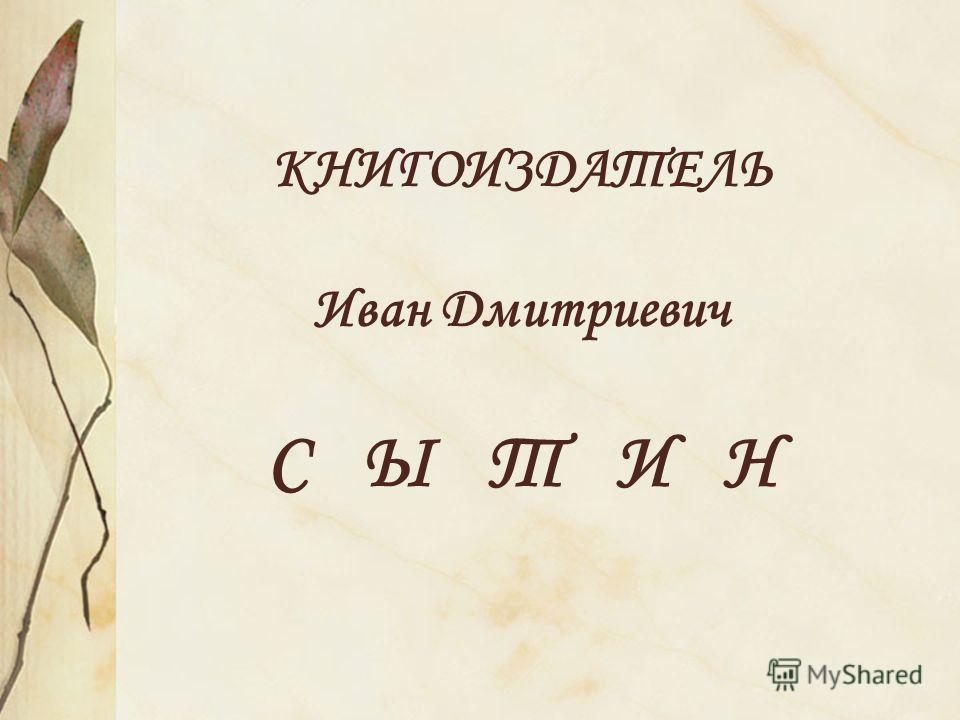 КНИГОИЗДАТЕЛЬ Иван Дмитриевич С Ы Т И Н