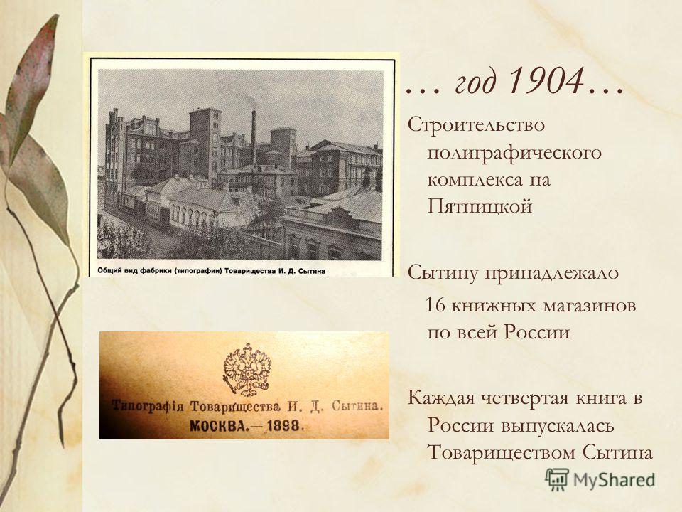 … год 1904… Строительство полиграфического комплекса на Пятницкой Сытину принадлежало 16 книжных магазинов по всей России Каждая четвертая книга в России выпускалась Товариществом Сытина