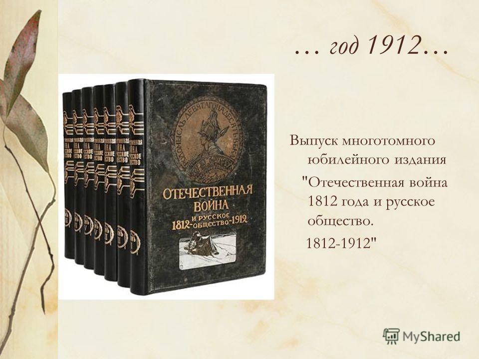 … год 1912… Выпуск многотомного юбилейного издания Отечественная война 1812 года и русское общество. 1812-1912