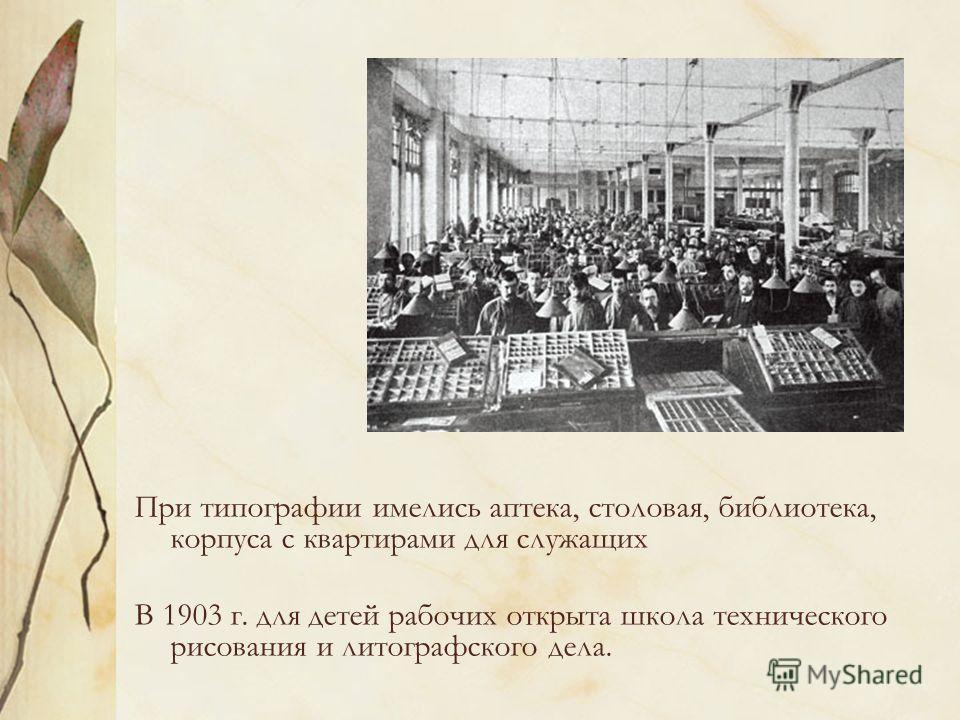 При типографии имелись аптека, столовая, библиотека, корпуса с квартирами для служащих В 1903 г. для детей рабочих открыта школа технического рисования и литографского дела.