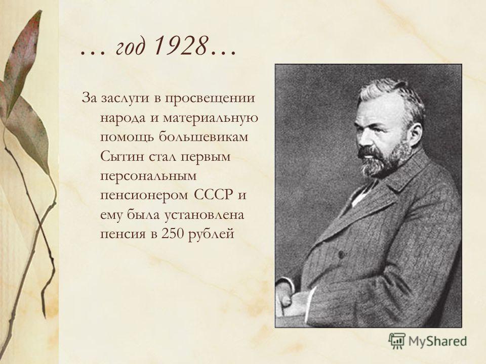 … год 1928… За заслуги в просвещении народа и материальную помощь большевикам Сытин стал первым персональным пенсионером СССР и ему была установлена пенсия в 250 рублей
