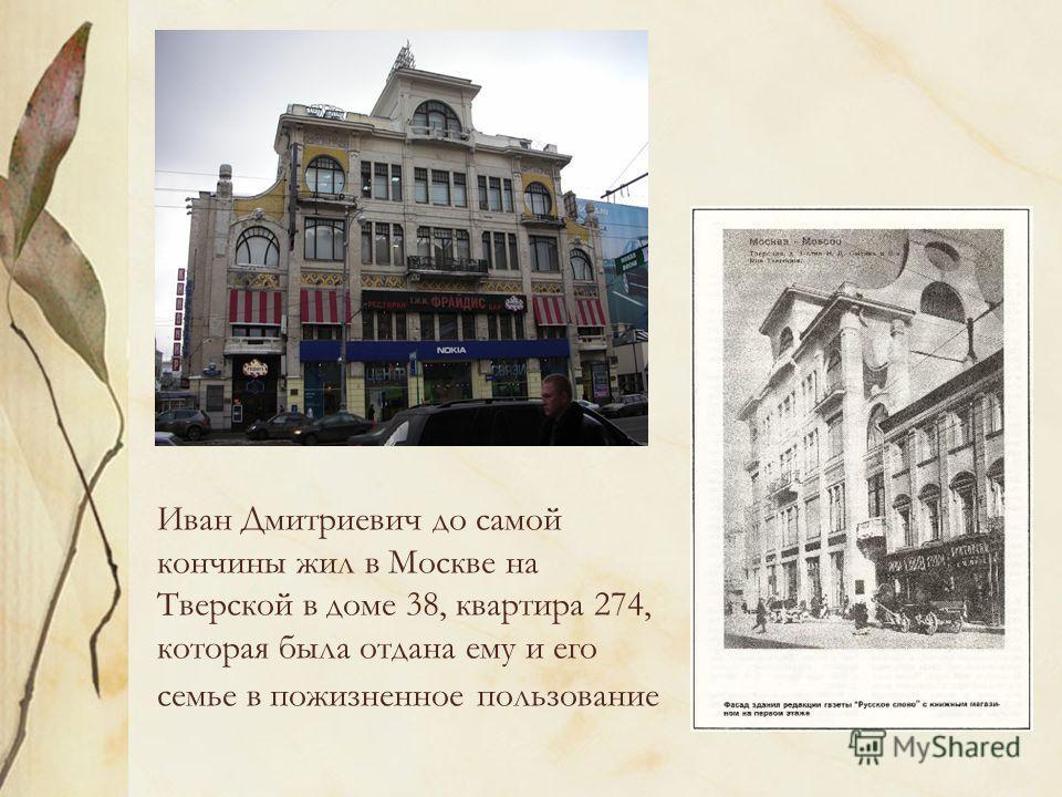 Иван Дмитриевич до самой кончины жил в Москве на Тверской в доме 38, квартира 274, которая была отдана ему и его семье в пожизненное пользование