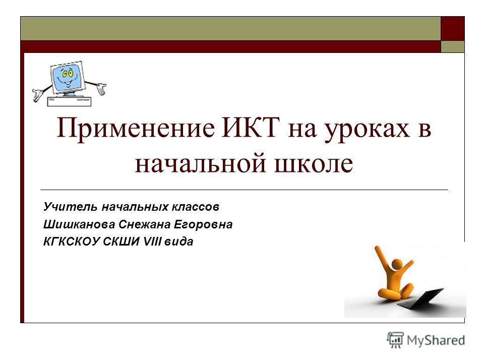 Применение ИКТ на уроках в начальной школе Учитель начальных классов Шишканова Снежана Егоровна КГКСКОУ СКШИ VIII вида