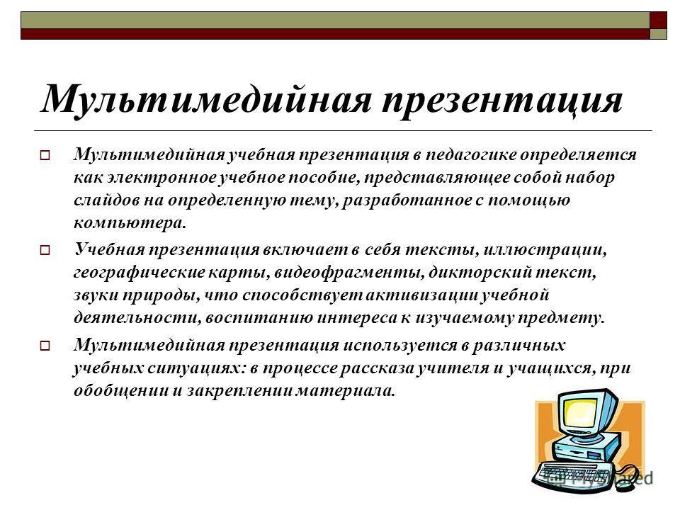 Мультимедийная презентация Мультимедийная учебная презентация в педагогике определяется как электронное учебное пособие, представляющее собой набор слайдов на определенную тему, разработанное с помощью компьютера. Учебная презентация включает в себя
