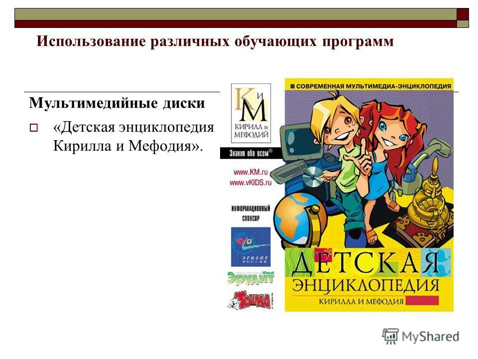 Использование различных обучающих программ Мультимедийные диски «Детская энциклопедия Кирилла и Мефодия».