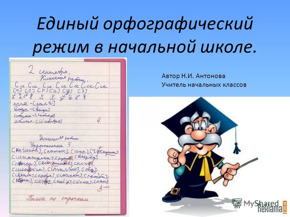 Единый орфографический режим в начальной школе. Автор Н.И. Антонова Учитель начальных классов