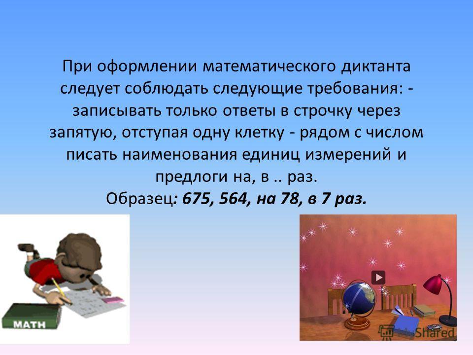 При оформлении математического диктанта следует соблюдать следующие требования: - записывать только ответы в строчку через запятую, отступая одну клетку - рядом с числом писать наименования единиц измерений и предлоги на, в.. раз. Образец: 675, 564,