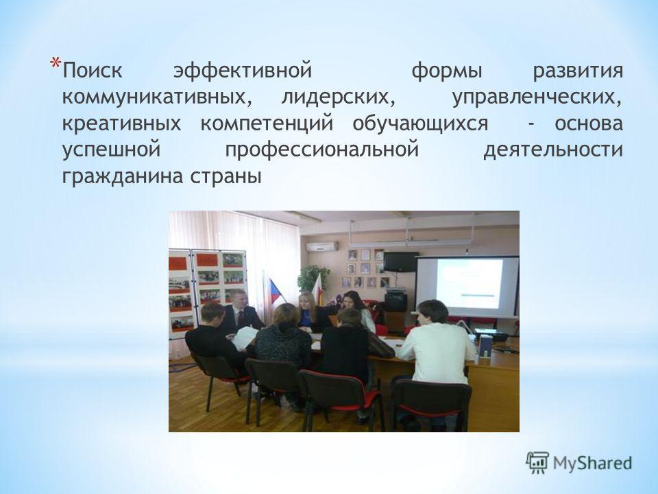 * Поиск эффективной формы развития коммуникативных, лидерских, управленческих, креативных компетенций обучающихся - основа успешной профессиональной деятельности гражданина страны