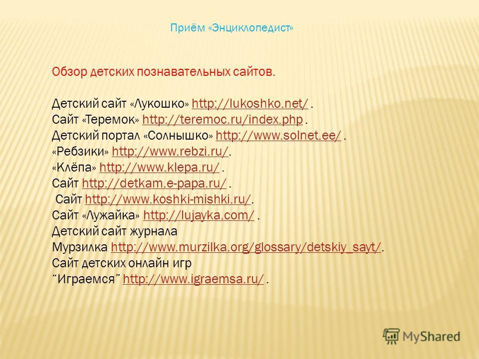 Приём «Энциклопедист» Обзор детских познавательных сайтов. Детский сайт «Лукошко» http://lukoshko.net/.http://lukoshko.net/ Сайт «Теремок» http://teremoc.ru/index.php.http://teremoc.ru/index.php Детский портал «Солнышко» http://www.solnet.ee/.http://
