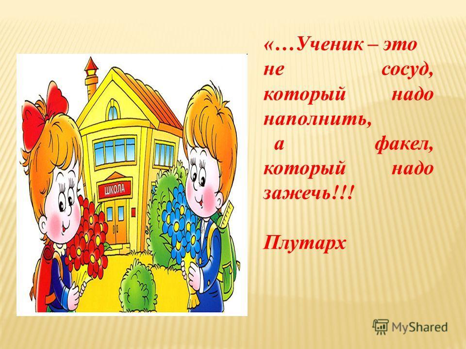 «…Ученик – это не сосуд, который надо наполнить, а факел, который надо зажечь!!! Плутарх