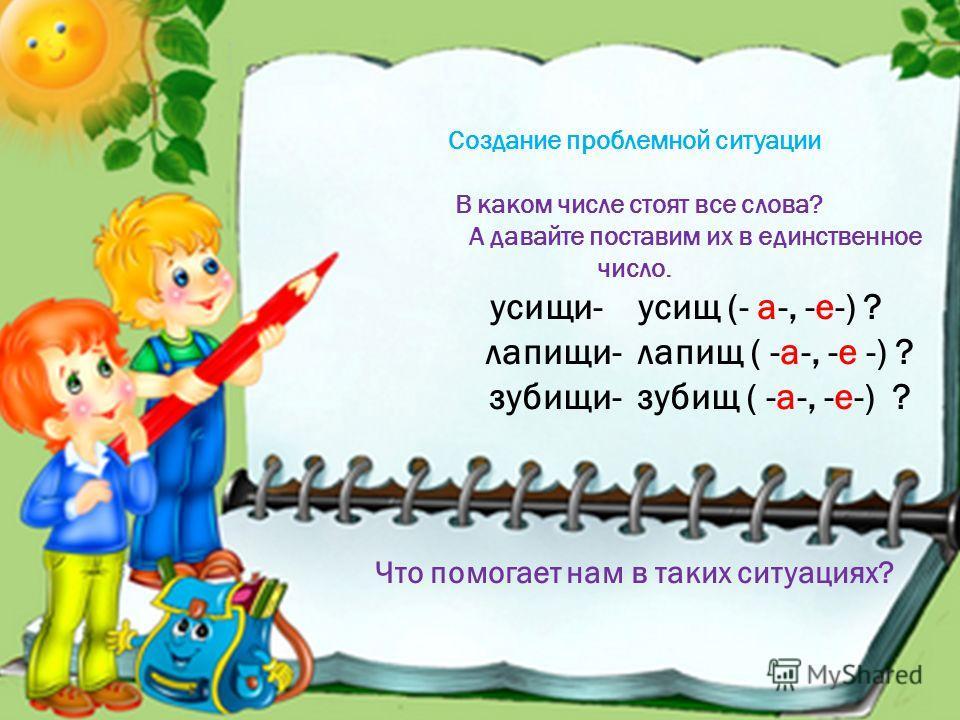 В каком числе стоят все слова? А давайте поставим их в единственное число. усищи- усищ (- а-, -е-) ? лапищи- лапищ ( -а-, -е -) ? зубищи- зубищ ( -а-, -е-) ? Что помогает нам в таких ситуациях?