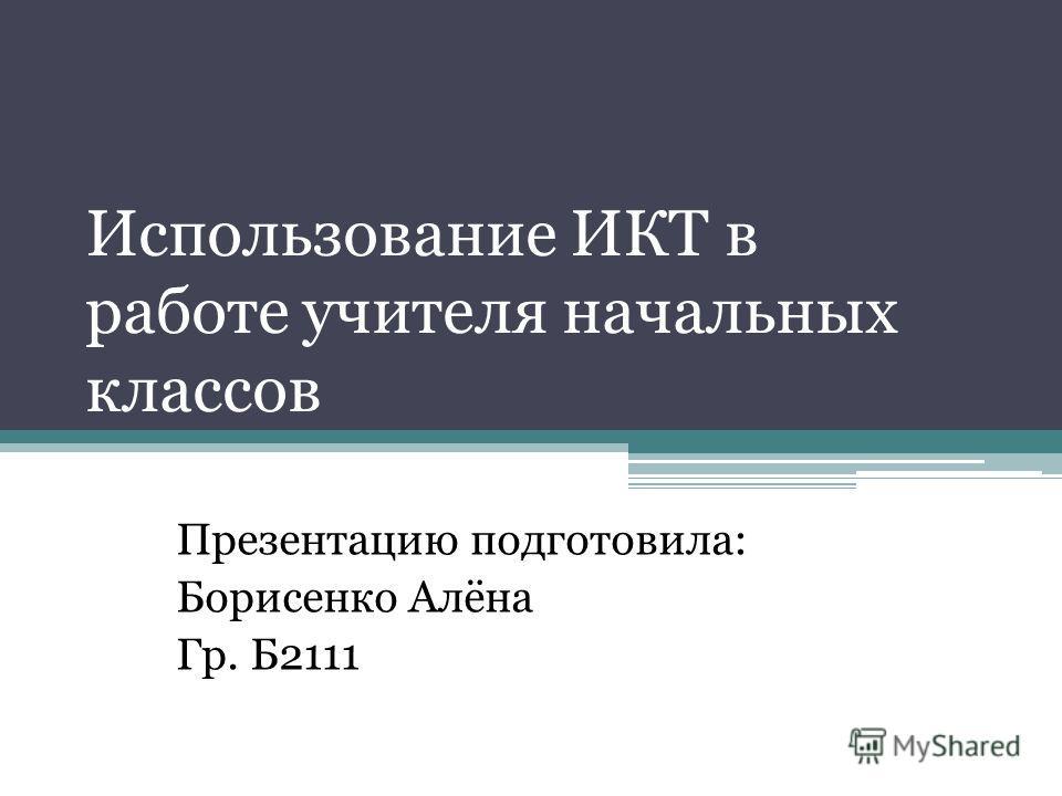 Использование ИКТ в работе учителя начальных классов Презентацию подготовила: Борисенко Алёна Гр. Б2111