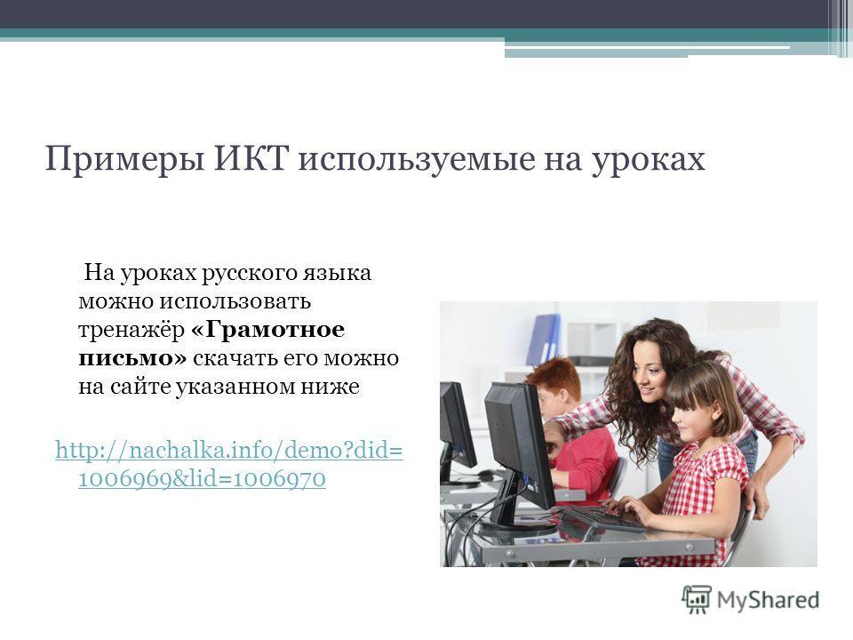 Примеры ИКТ используемые на уроках На уроках русского языка можно использовать тренажёр «Грамотное письмо» скачать его можно на сайте указанном ниже http://nachalka.info/demo?did= 1006969&lid=1006970